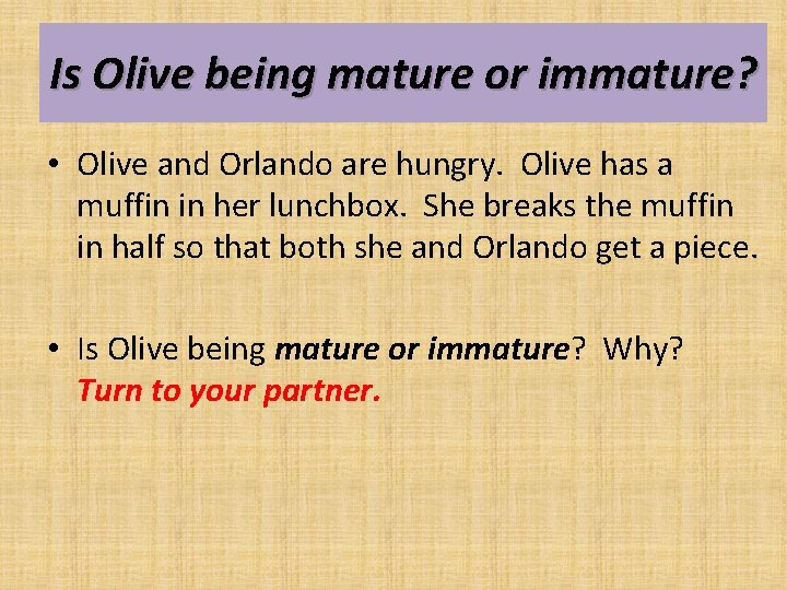 Is Olive being mature or immature? • Olive and Orlando are hungry. Olive has
