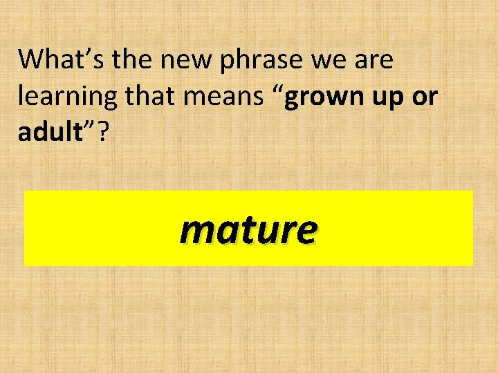 """What's the new phrase we are learning that means """"grown up or adult""""? mature"""