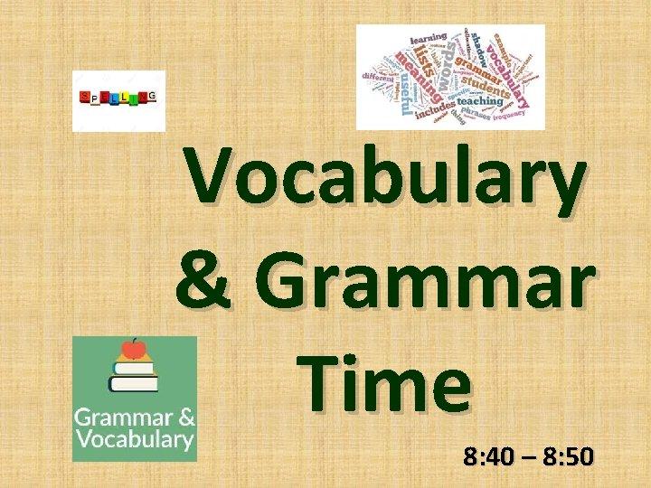 Vocabulary & Grammar Time 8: 40 – 8: 50
