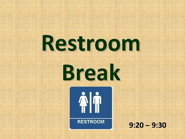 Restroom Break 9: 20 – 9: 30