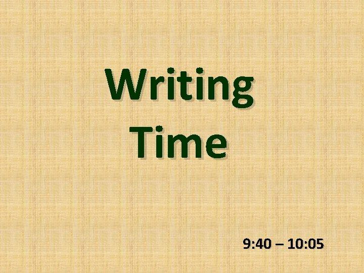 Writing Time 9: 40 – 10: 05
