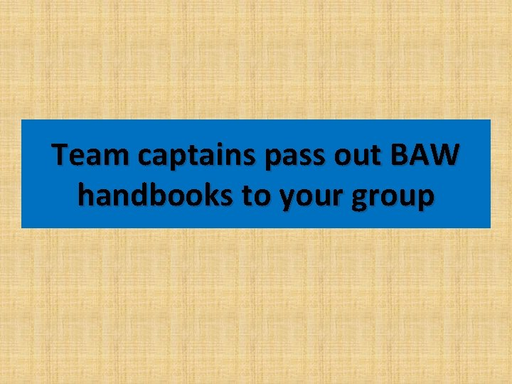 Team captains pass out BAW handbooks to your group