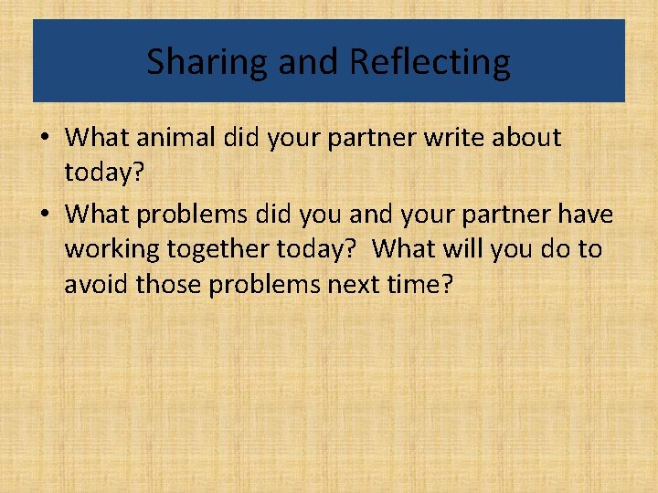 Sharing and Reflecting • What animal did your partner write about today? • What