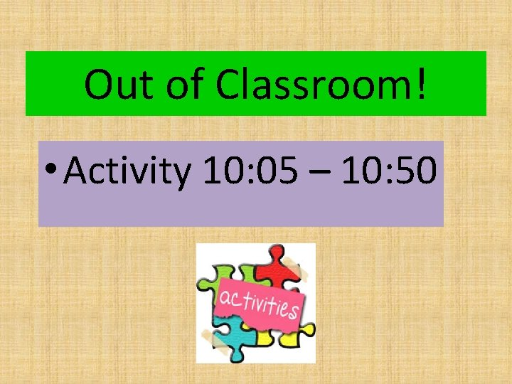 Out of Classroom! • Activity 10: 05 – 10: 50