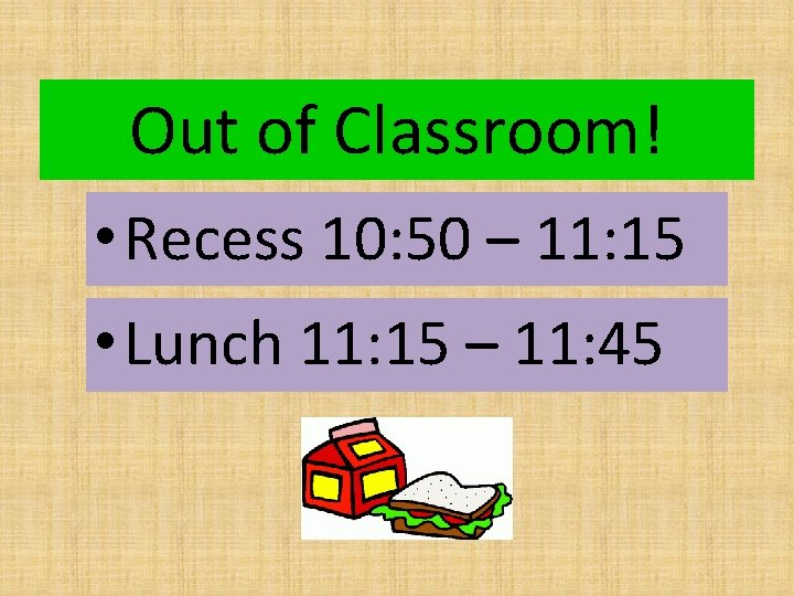 Out of Classroom! • Recess 10: 50 – 11: 15 • Lunch 11: 15