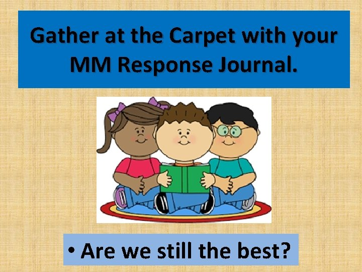 Gather at the Carpet with your MM Response Journal. • Are we still the