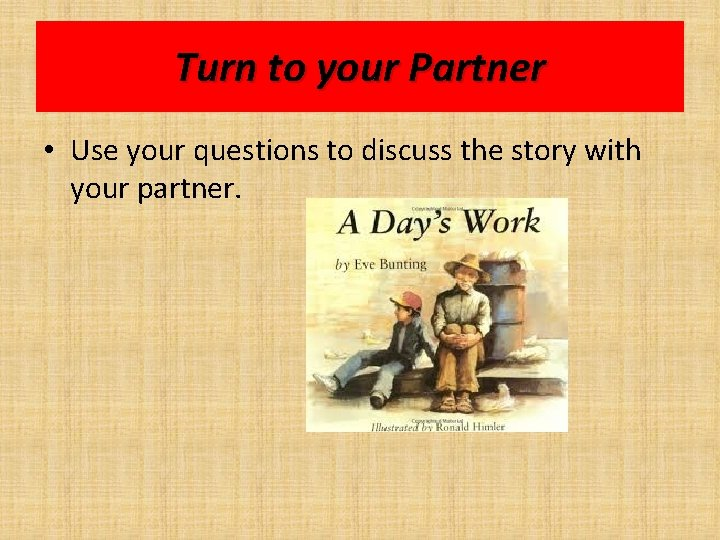 Turn to your Partner • Use your questions to discuss the story with your