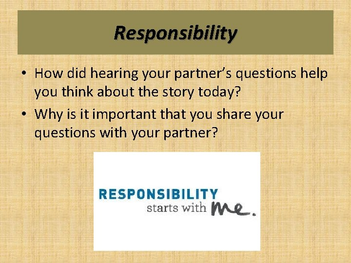 Responsibility • How did hearing your partner's questions help you think about the story