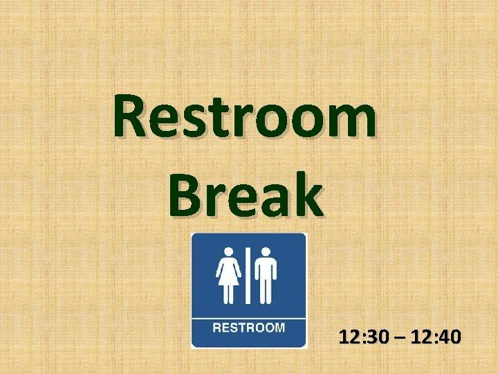 Restroom Break 12: 30 – 12: 40