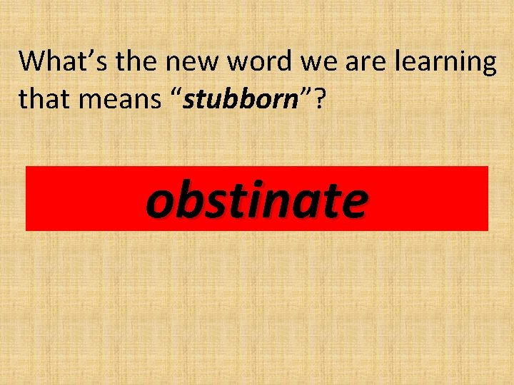 """What's the new word we are learning that means """"stubborn""""? obstinate"""