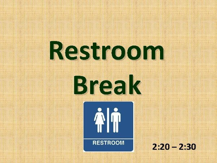 Restroom Break 2: 20 – 2: 30