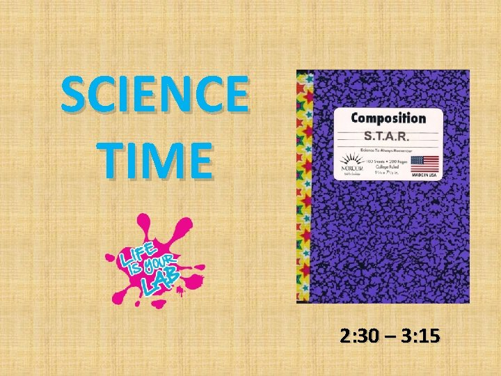 SCIENCE TIME 2: 30 – 3: 15
