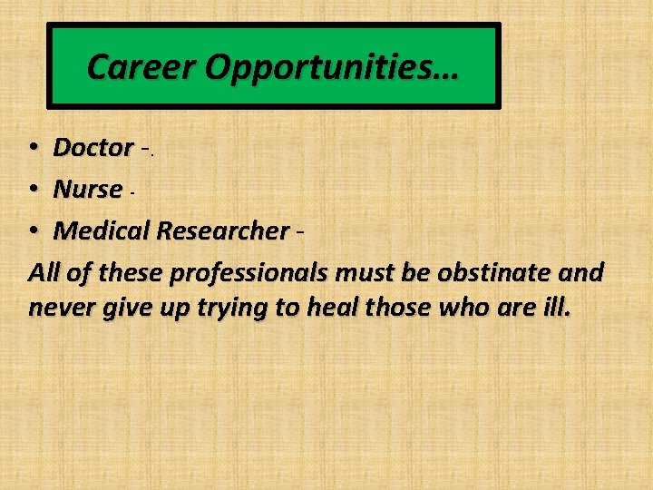 Career Opportunities… • Doctor -. • Nurse • Medical Researcher All of these professionals