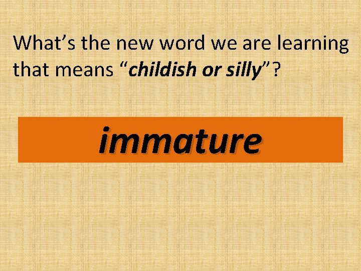 """What's the new word we are learning that means """"childish or silly""""? immature"""