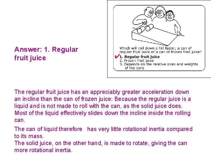 Answer: 1. Regular fruit juice The regular fruit juice has an appreciably greater acceleration