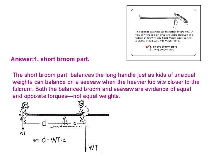 Answer: 1. short broom part. The short broom part balances the long handle just