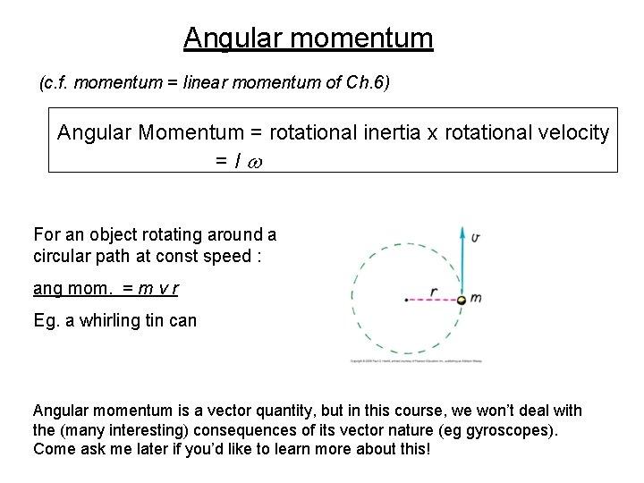 Angular momentum (c. f. momentum = linear momentum of Ch. 6) Angular Momentum =