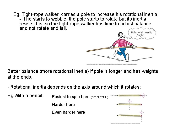Eg. Tight-rope walker carries a pole to increase his rotational inertia - if he