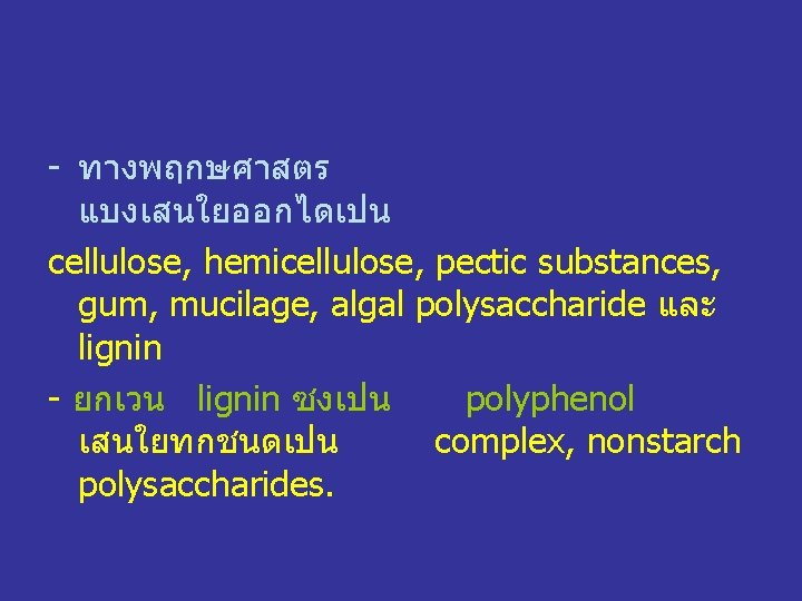 - ทางพฤกษศาสตร แบงเสนใยออกไดเปน cellulose, hemicellulose, pectic substances, gum, mucilage, algal polysaccharide และ lignin -