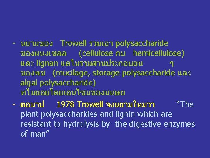 - นยามของ Trowell รวมเอา polysaccharide ของผนงเซลล (cellulose กบ hemicellulose) และ lignan แตไมรวมสวนประกอบอน ๆ ของพช