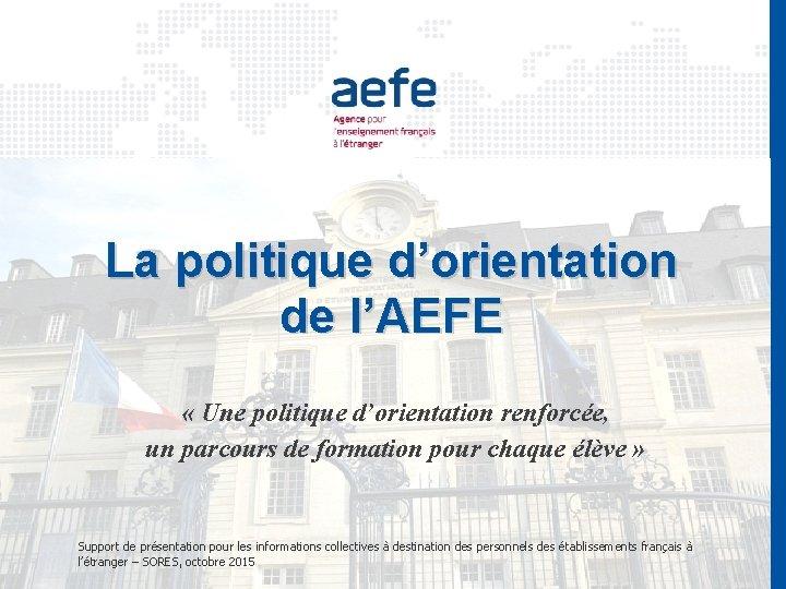 La politique d'orientation de l'AEFE « Une politique d'orientation renforcée, un parcours de formation