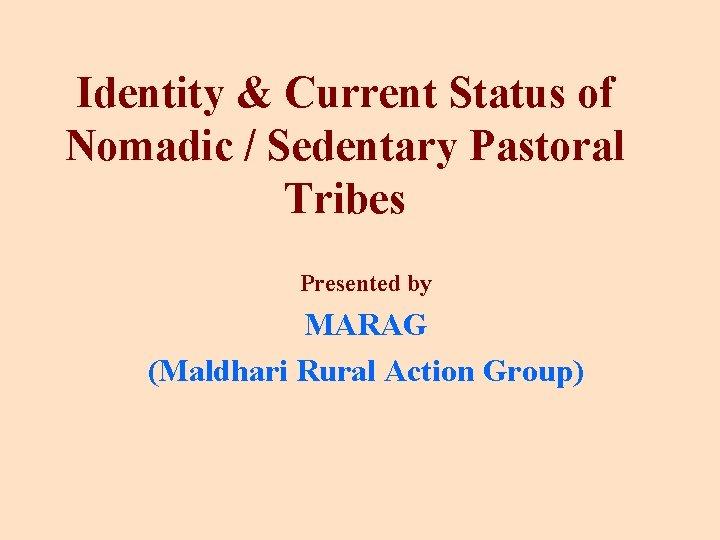 Identity & Current Status of Nomadic / Sedentary Pastoral Tribes Presented by MARAG (Maldhari