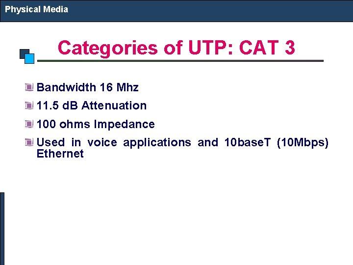 Physical Media Categories of UTP: CAT 3 Bandwidth 16 Mhz 11. 5 d. B