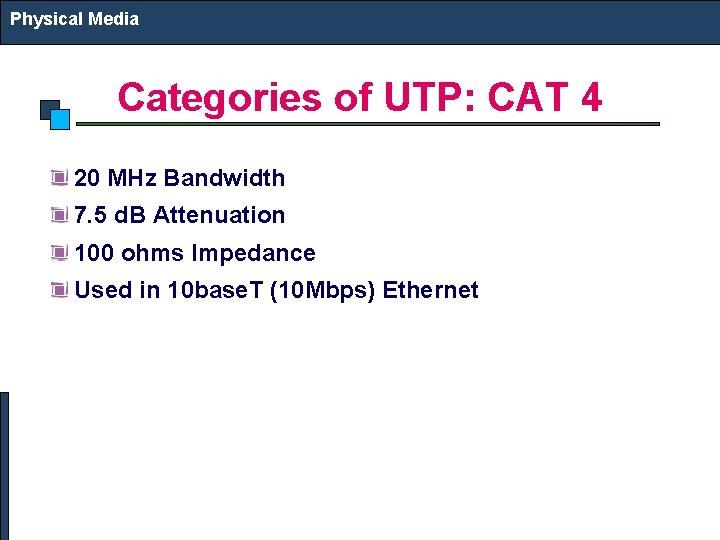 Physical Media Categories of UTP: CAT 4 20 MHz Bandwidth 7. 5 d. B