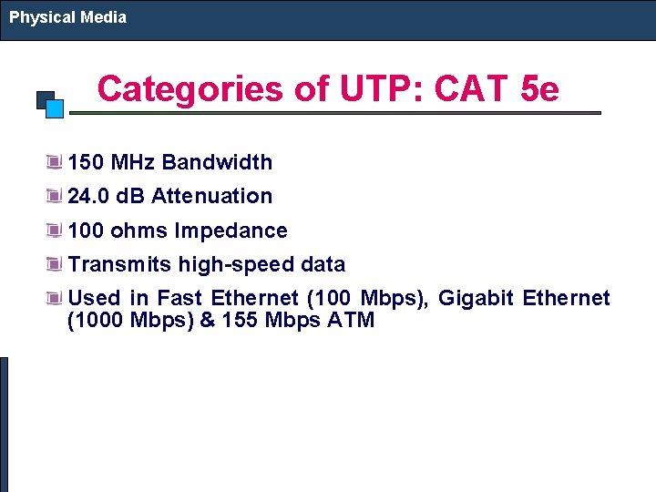 Physical Media Categories of UTP: CAT 5 e 150 MHz Bandwidth 24. 0 d.