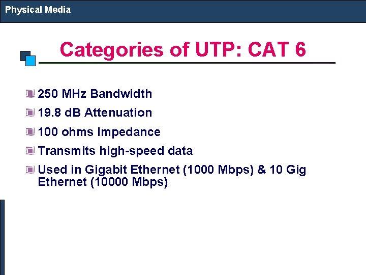 Physical Media Categories of UTP: CAT 6 250 MHz Bandwidth 19. 8 d. B