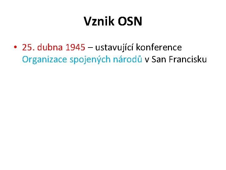 Vznik OSN • 25. dubna 1945 – ustavující konference Organizace spojených národů v San