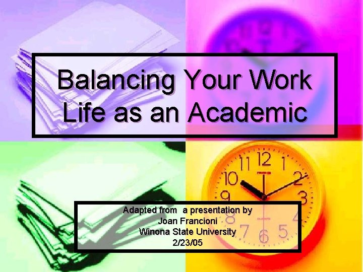 Balancing Your Work Life as an Academic Adapted from a presentation by Joan Francioni