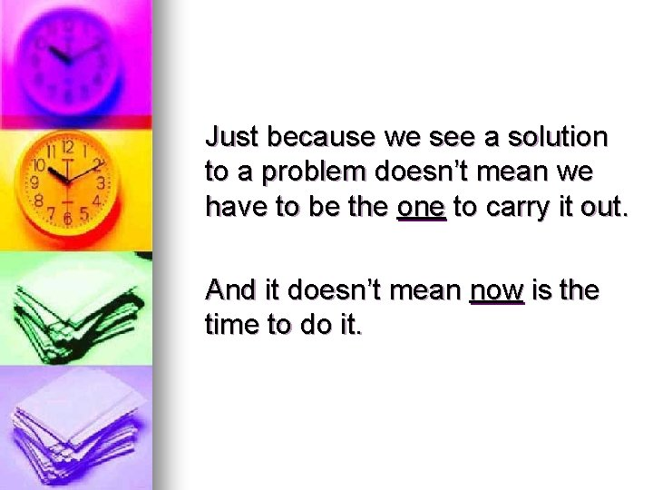 Just because we see a solution to a problem doesn't mean we have to