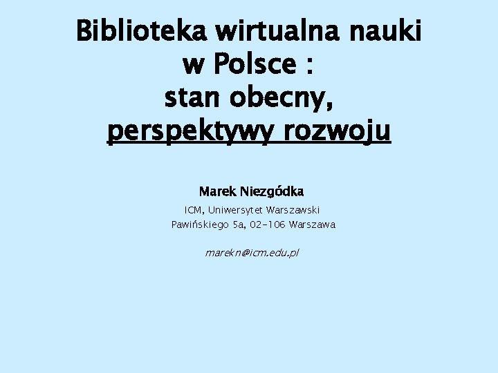 Biblioteka wirtualna nauki w Polsce : stan obecny, perspektywy rozwoju Marek Niezgódka ICM, Uniwersytet