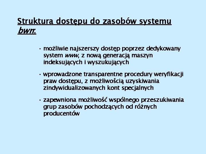 Struktura dostępu do zasobów systemu bwn: • możliwie najszerszy dostęp poprzez dedykowany system www,