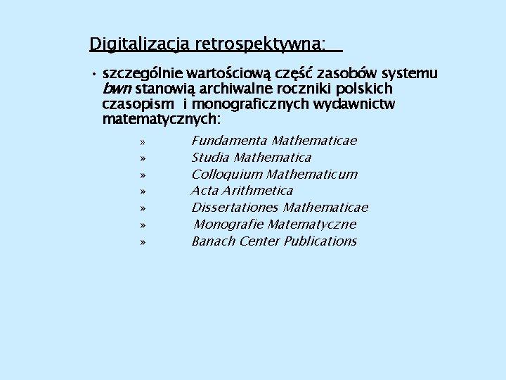 Digitalizacja retrospektywna: • szczególnie wartościową część zasobów systemu bwn stanowią archiwalne roczniki polskich czasopism