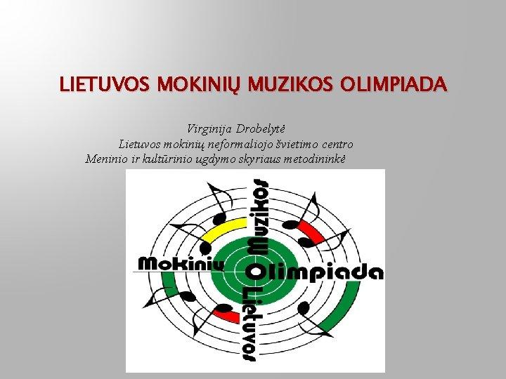 LIETUVOS MOKINIŲ MUZIKOS OLIMPIADA Virginija Drobelytė Lietuvos mokinių neformaliojo švietimo centro Meninio ir kultūrinio