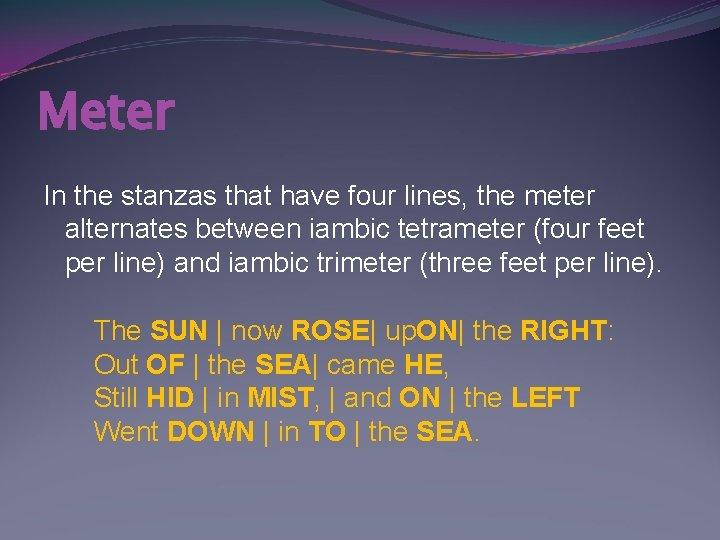 Meter In the stanzas that have four lines, the meter alternates between iambic tetrameter