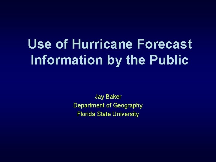 Use of Hurricane Forecast Information by the Public Jay Baker Department of Geography Florida