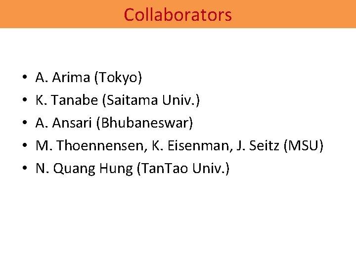 Collaborators • • • A. Arima (Tokyo) K. Tanabe (Saitama Univ. ) A. Ansari