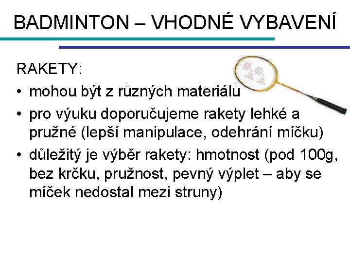 BADMINTON – VHODNÉ VYBAVENÍ RAKETY: • mohou být z různých materiálů • pro výuku