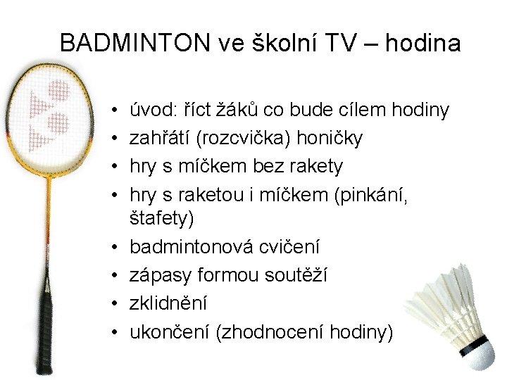 BADMINTON ve školní TV – hodina • • úvod: říct žáků co bude cílem