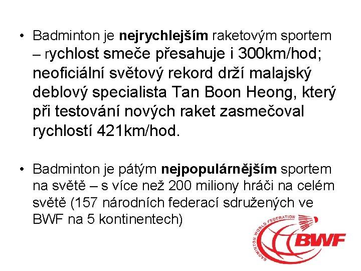 • Badminton je nejrychlejším raketovým sportem – rychlost smeče přesahuje i 300 km/hod;