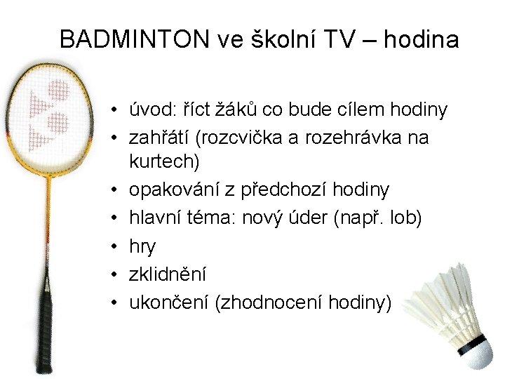BADMINTON ve školní TV – hodina • úvod: říct žáků co bude cílem hodiny
