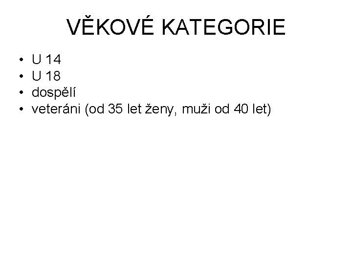 VĚKOVÉ KATEGORIE • • U 14 U 18 dospělí veteráni (od 35 let ženy,