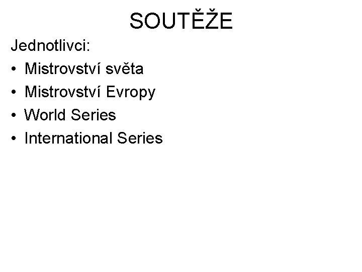 SOUTĚŽE Jednotlivci: • Mistrovství světa • Mistrovství Evropy • World Series • International Series