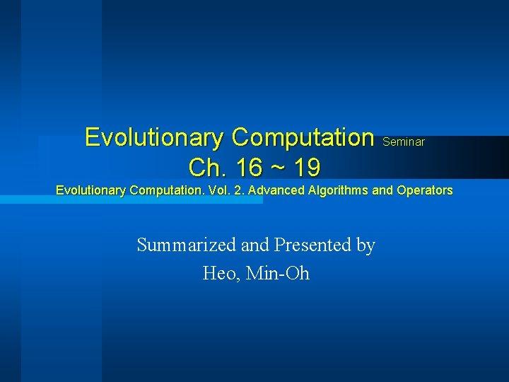 Evolutionary Computation Seminar Ch. 16 ~ 19 Evolutionary Computation. Vol. 2. Advanced Algorithms and