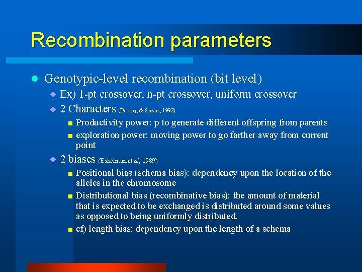 Recombination parameters l Genotypic-level recombination (bit level) ¨ Ex) 1 -pt crossover, n-pt crossover,