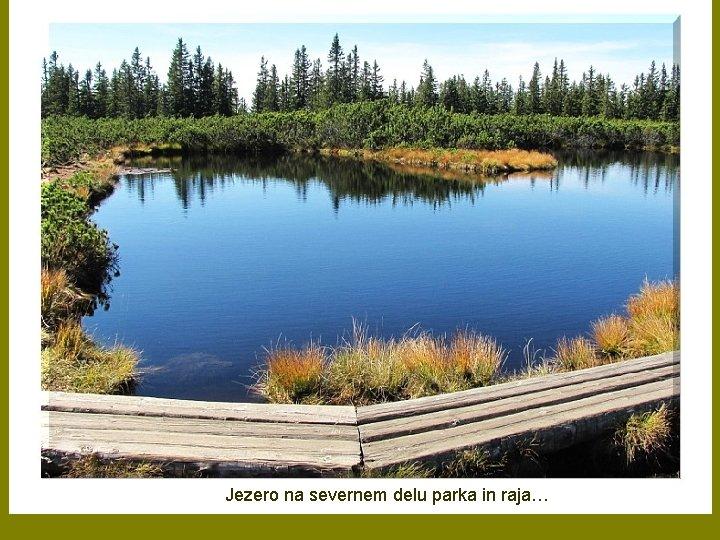 Jezero na severnem delu parka in raja…