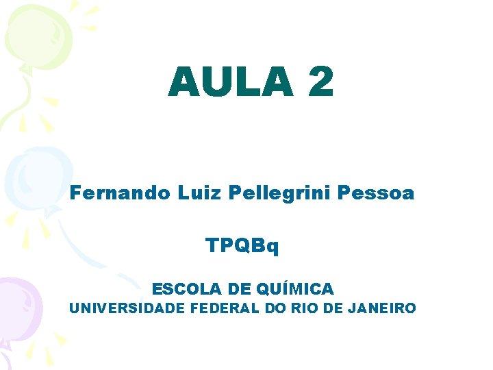 AULA 2 Fernando Luiz Pellegrini Pessoa TPQBq ESCOLA DE QUÍMICA UNIVERSIDADE FEDERAL DO RIO